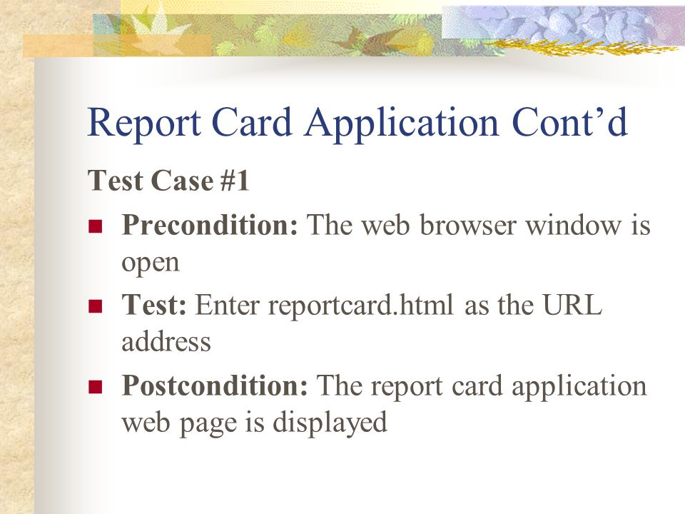 Report Card Application Cont'd Test Case #1 Precondition: The web browser window is open Test: Enter reportcard.html as the URL address Postcondition: The report card application web page is displayed