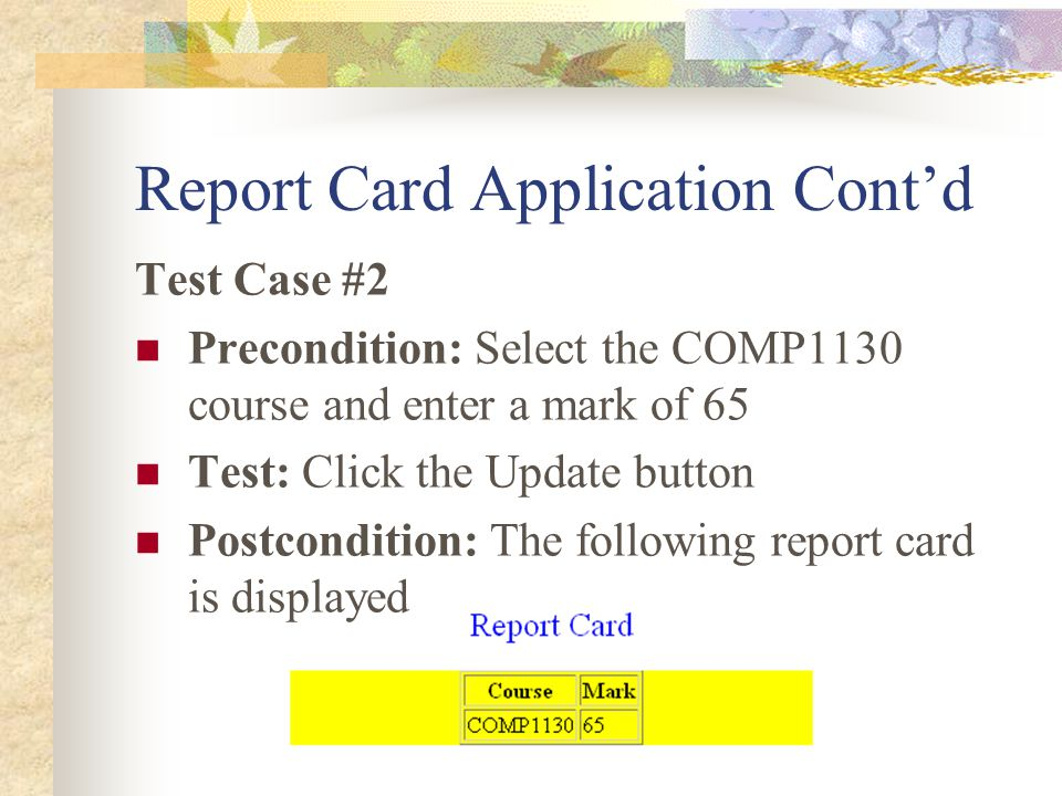 Report Card Application Cont'd Test Case #2 Precondition: Select the COMP1130 course and enter a mark of 65 Test: Click the Update button Postcondition: The following report card is displayed