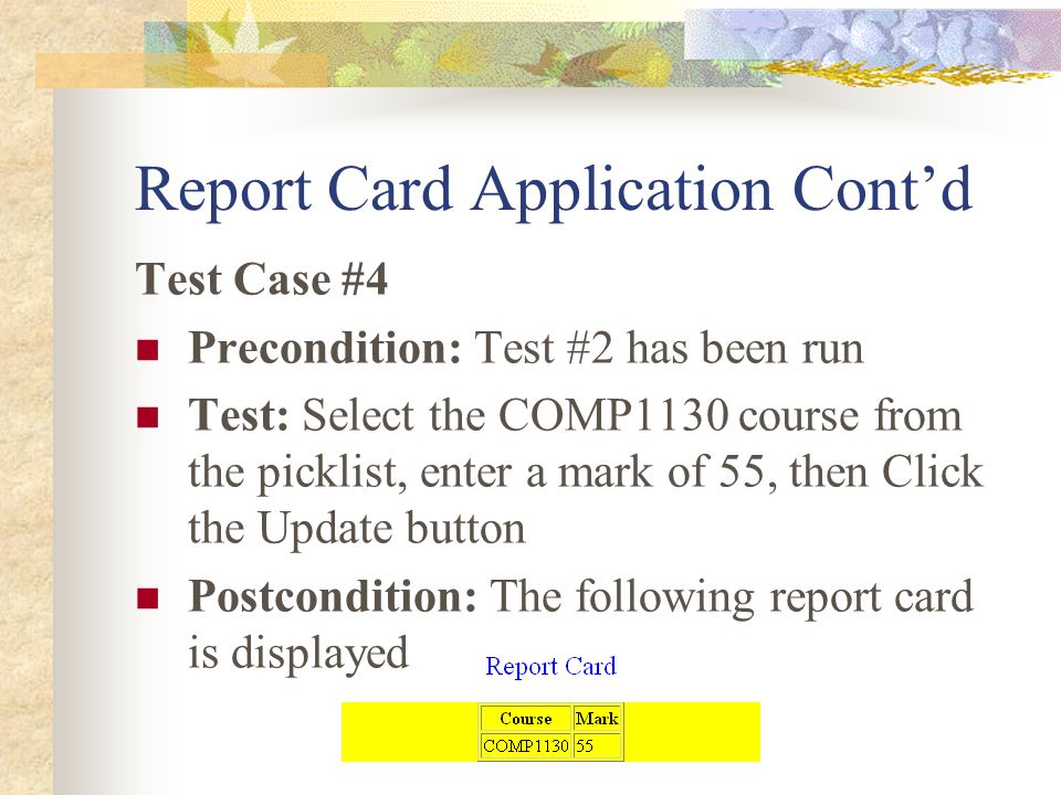 Report Card Application Cont'd Test Case #4 Precondition: Test #2 has been run Test: Select the COMP1130 course from the picklist, enter a mark of 55, then Click the Update button Postcondition: The following report card is displayed