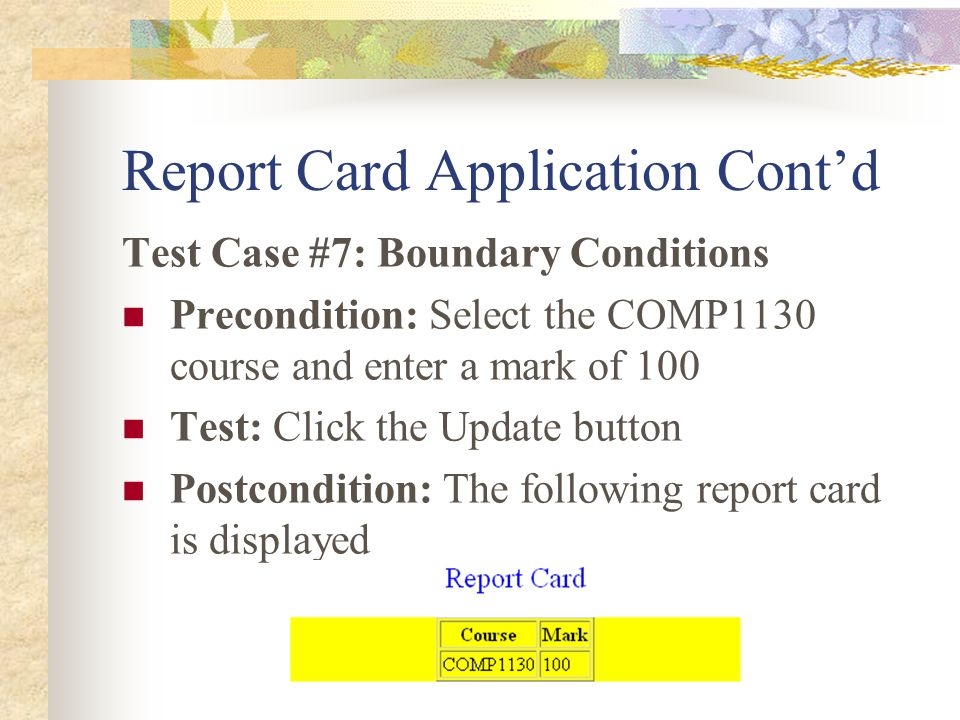 Report Card Application Cont'd Test Case #7: Boundary Conditions Precondition: Select the COMP1130 course and enter a mark of 100 Test: Click the Update button Postcondition: The following report card is displayed