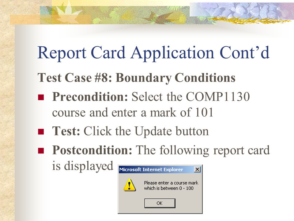 Report Card Application Cont'd Test Case #8: Boundary Conditions Precondition: Select the COMP1130 course and enter a mark of 101 Test: Click the Update button Postcondition: The following report card is displayed