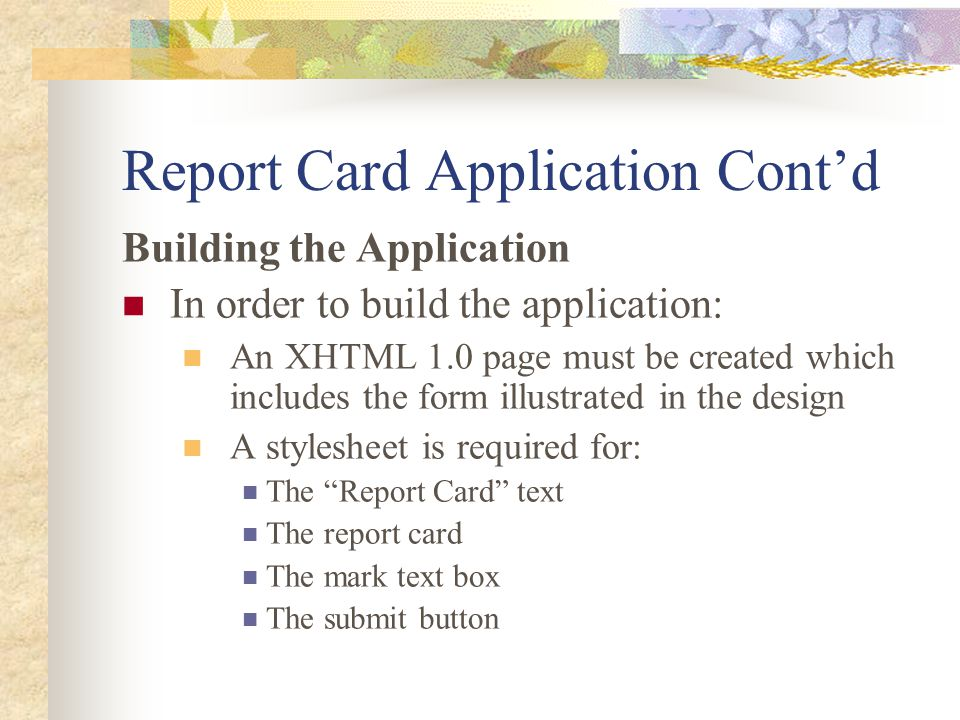 Report Card Application Cont'd Building the Application In order to build the application: An XHTML 1.0 page must be created which includes the form illustrated in the design A stylesheet is required for: The Report Card text The report card The mark text box The submit button
