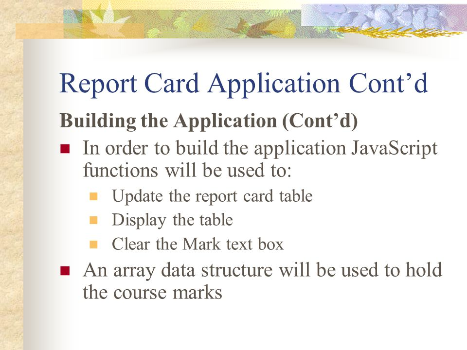 Report Card Application Cont'd Building the Application (Cont'd) In order to build the application JavaScript functions will be used to: Update the report card table Display the table Clear the Mark text box An array data structure will be used to hold the course marks