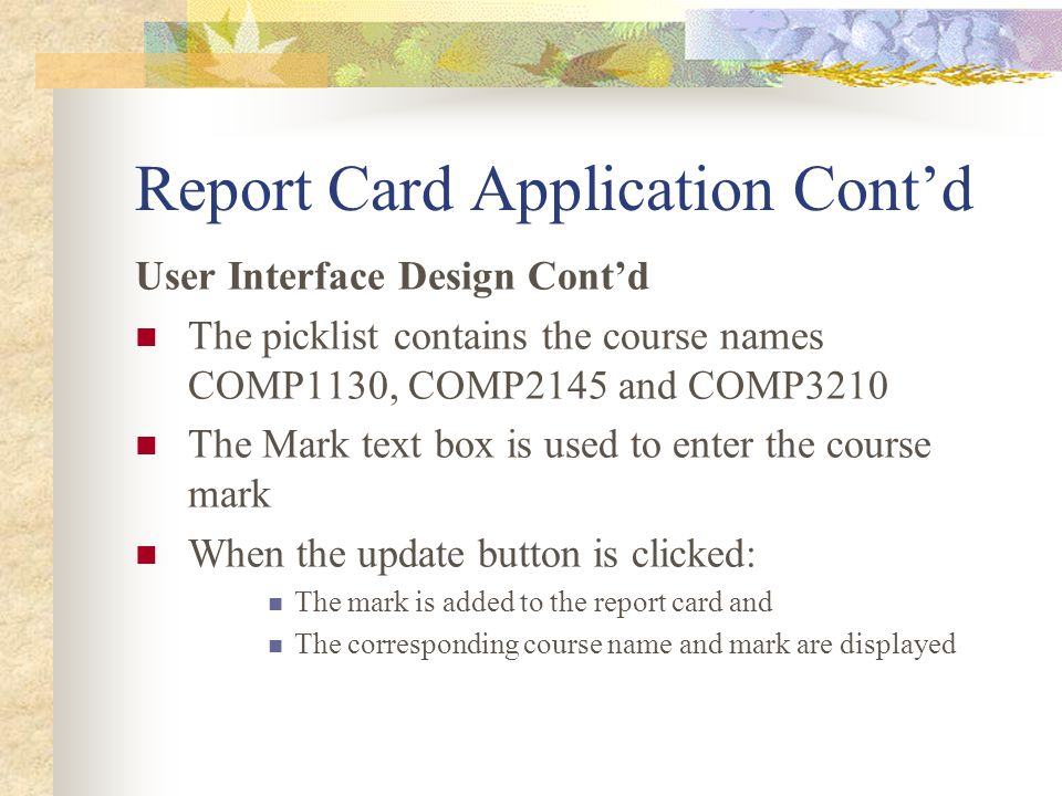 Report Card Application Cont'd User Interface Design Cont'd The picklist contains the course names COMP1130, COMP2145 and COMP3210 The Mark text box is used to enter the course mark When the update button is clicked: The mark is added to the report card and The corresponding course name and mark are displayed