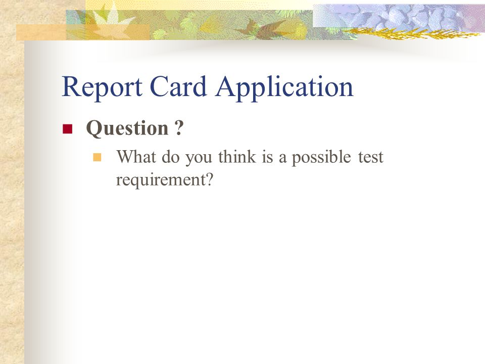 Report Card Application Cont'd Test Requirements Ensure that marks can be entered for each of the three courses and that these marks are displayed correctly on the report card Ensure that the exception message is displayed when erroneous input is entered Ensure that the report card application works correctly in multiple browsers (e.g.