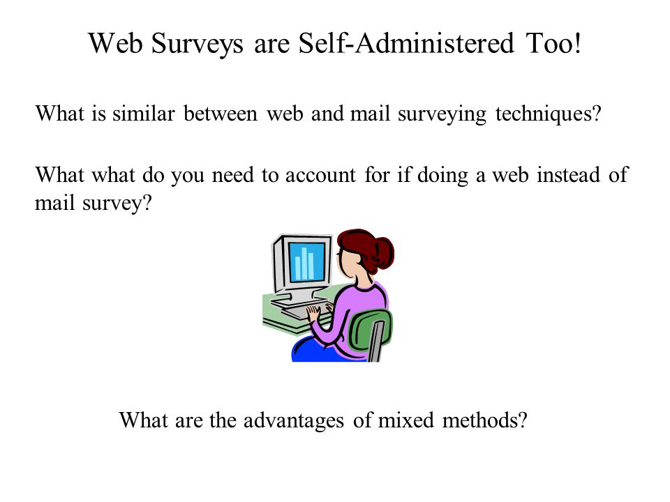 Web Surveys are Self-Administered Too. What is similar between web and mail surveying techniques.