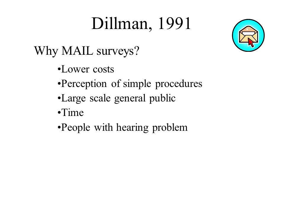Dillman, 1991 Why MAIL surveys? Lower costs Perception of simple procedures Large scale general public Time People with hearing problem
