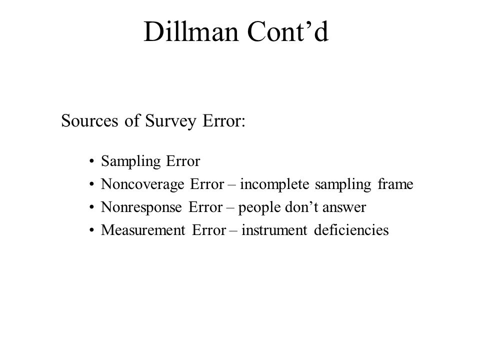 Dillman Cont'd Sampling Error Noncoverage Error – incomplete sampling frame Nonresponse Error – people don't answer Measurement Error – instrument deficiencies Sources of Survey Error: