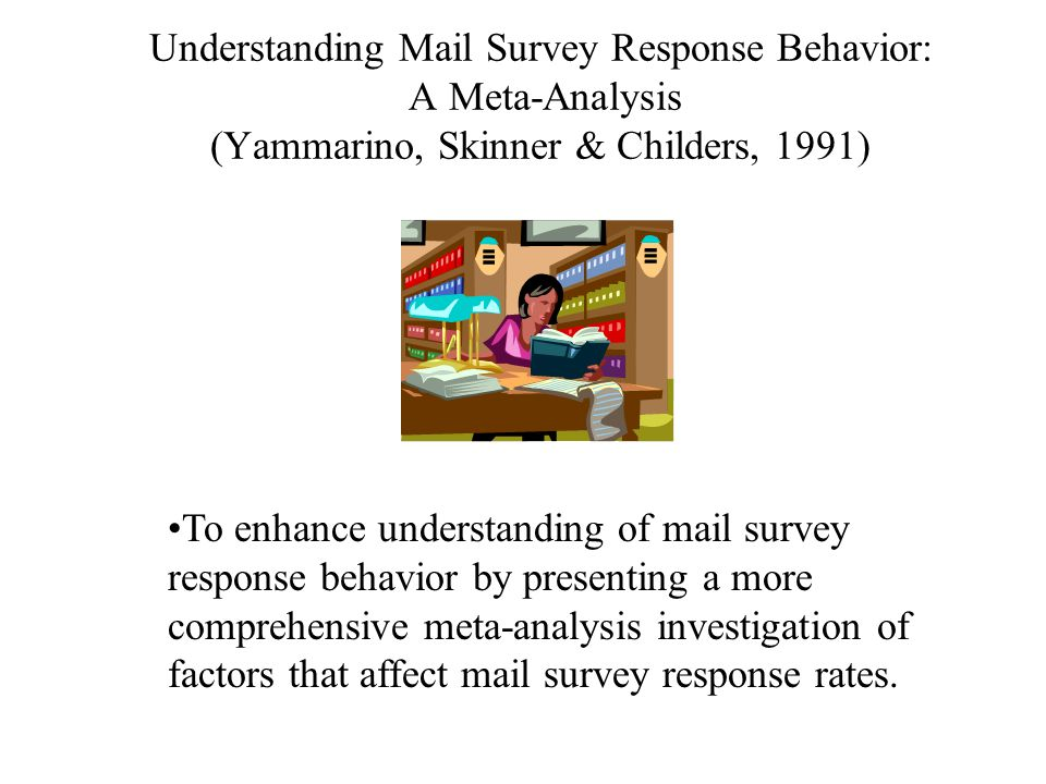 Understanding Mail Survey Response Behavior: A Meta-Analysis (Yammarino, Skinner & Childers, 1991) To enhance understanding of mail survey response behavior by presenting a more comprehensive meta-analysis investigation of factors that affect mail survey response rates.