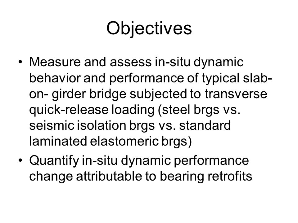 Objectives Measure and assess in-situ dynamic behavior and performance of typical slab- on- girder bridge subjected to transverse quick-release loading (steel brgs vs.