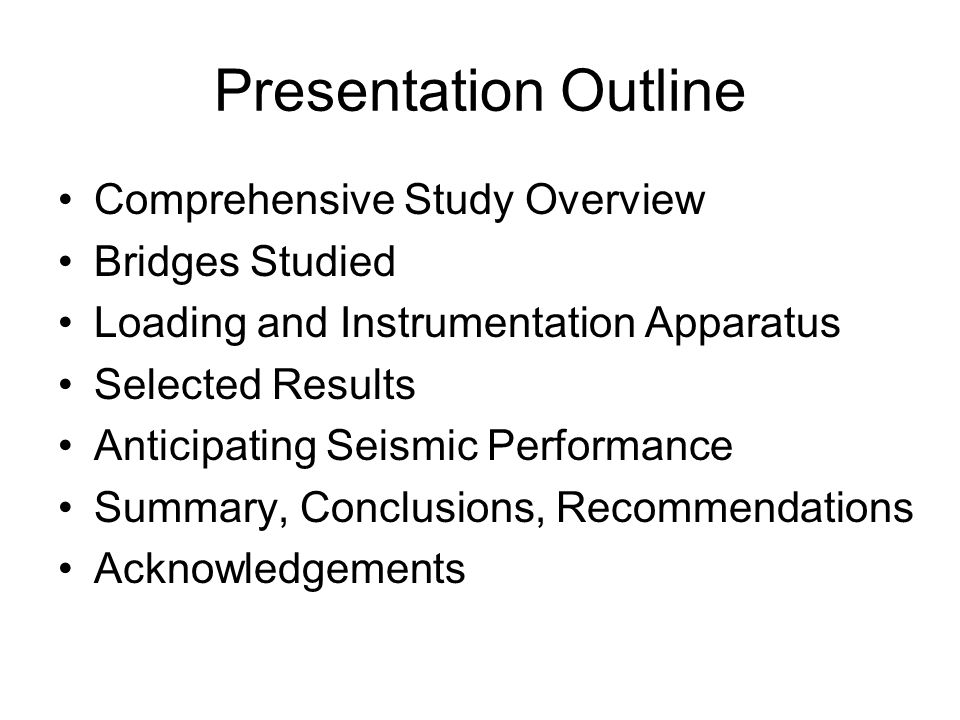 Presentation Outline Comprehensive Study Overview Bridges Studied Loading and Instrumentation Apparatus Selected Results Anticipating Seismic Performance Summary, Conclusions, Recommendations Acknowledgements