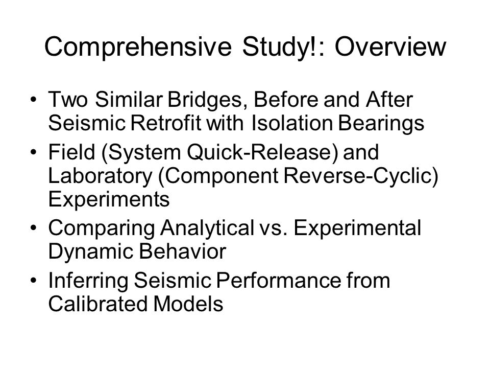 Comprehensive Study!: Overview Two Similar Bridges, Before and After Seismic Retrofit with Isolation Bearings Field (System Quick-Release) and Laboratory (Component Reverse-Cyclic) Experiments Comparing Analytical vs.