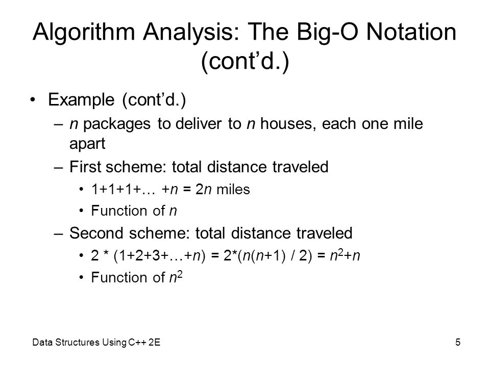 Data Structures Using C++ 2E5 Algorithm Analysis: The Big-O Notation (cont'd.) Example (cont'd.) –n packages to deliver to n houses, each one mile apart –First scheme: total distance traveled 1+1+1+… +n = 2n miles Function of n –Second scheme: total distance traveled 2 * (1+2+3+…+n) = 2*(n(n+1) / 2) = n 2 +n Function of n 2