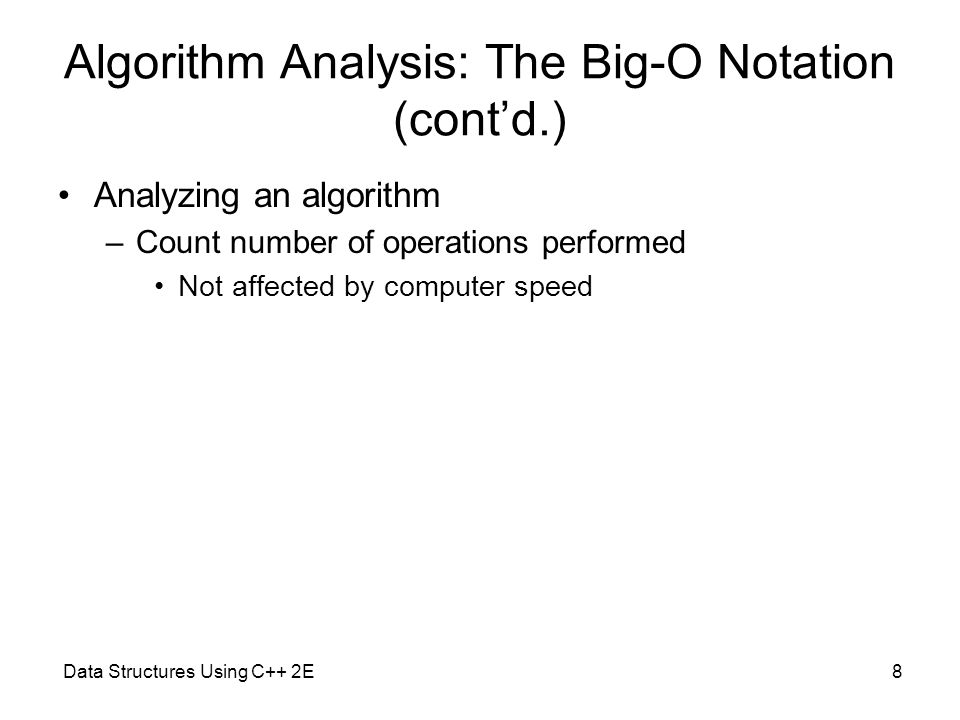 Data Structures Using C++ 2E8 Algorithm Analysis: The Big-O Notation (cont'd.) Analyzing an algorithm –Count number of operations performed Not affect