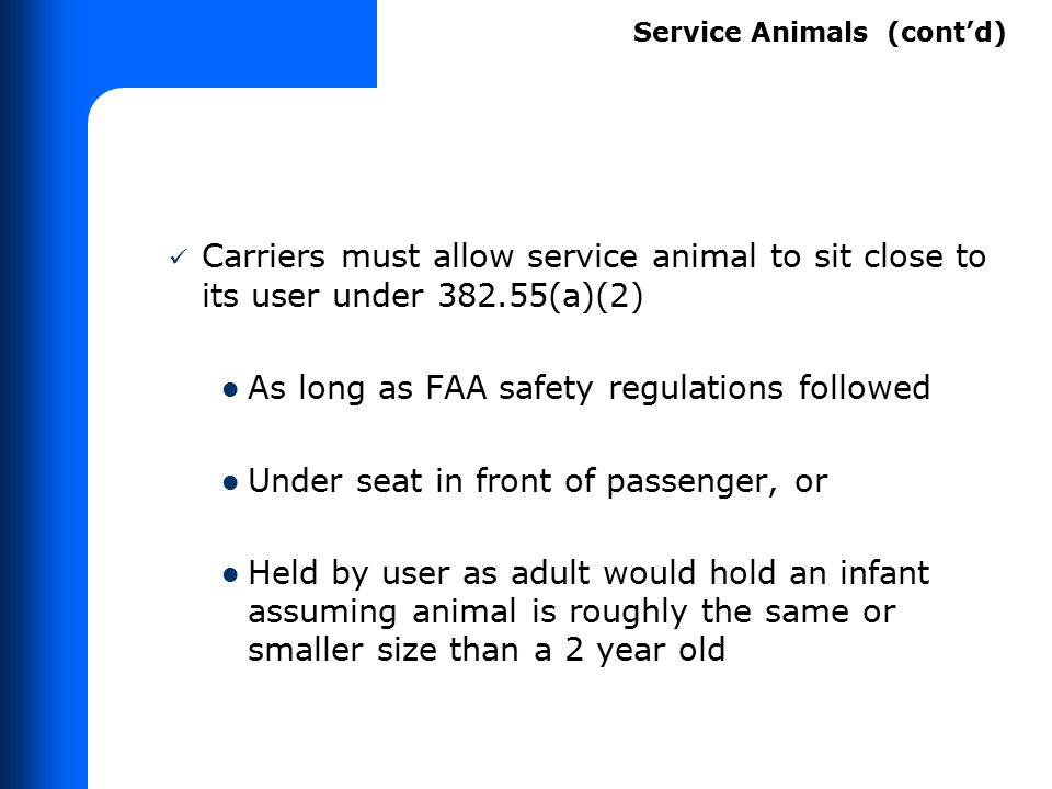 Carriers must allow service animal to sit close to its user under 382.55(a)(2) As long as FAA safety regulations followed Under seat in front of passe