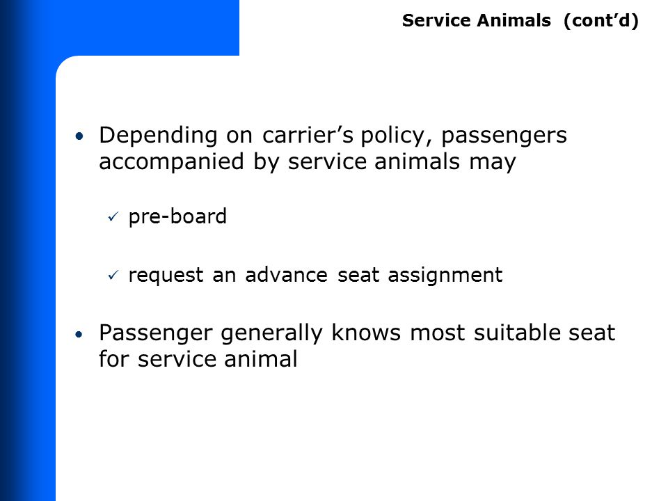 Depending on carrier's policy, passengers accompanied by service animals may pre-board request an advance seat assignment Passenger generally knows mo