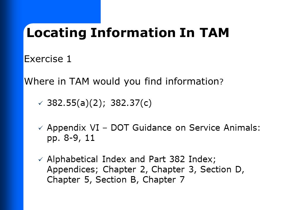 Locating Information In TAM Exercise 1 Where in TAM would you find information ? 382.55(a)(2); 382.37(c) Appendix VI – DOT Guidance on Service Animals