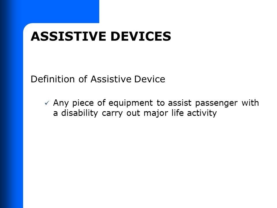 ASSISTIVE DEVICES Definition of Assistive Device Any piece of equipment to assist passenger with a disability carry out major life activity