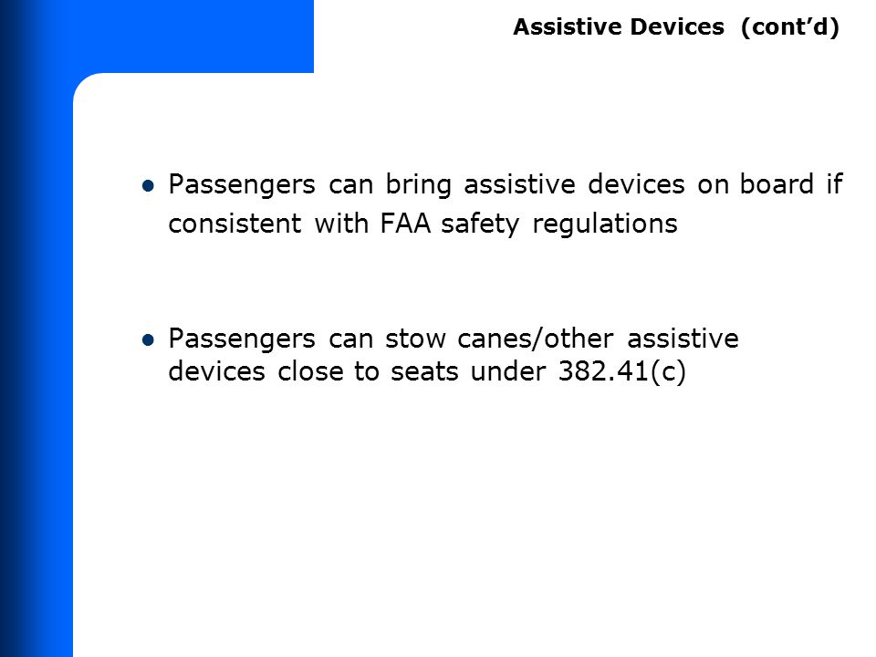 Passengers can bring assistive devices on board if consistent with FAA safety regulations Passengers can stow canes/other assistive devices close to s
