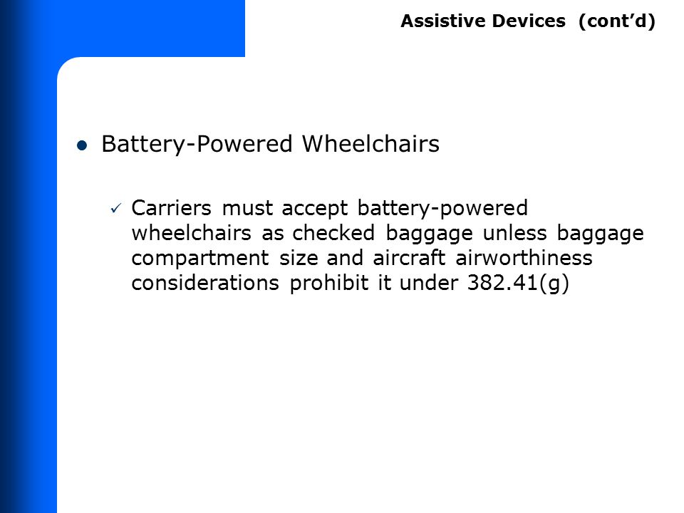 Battery-Powered Wheelchairs Carriers must accept battery-powered wheelchairs as checked baggage unless baggage compartment size and aircraft airworthi