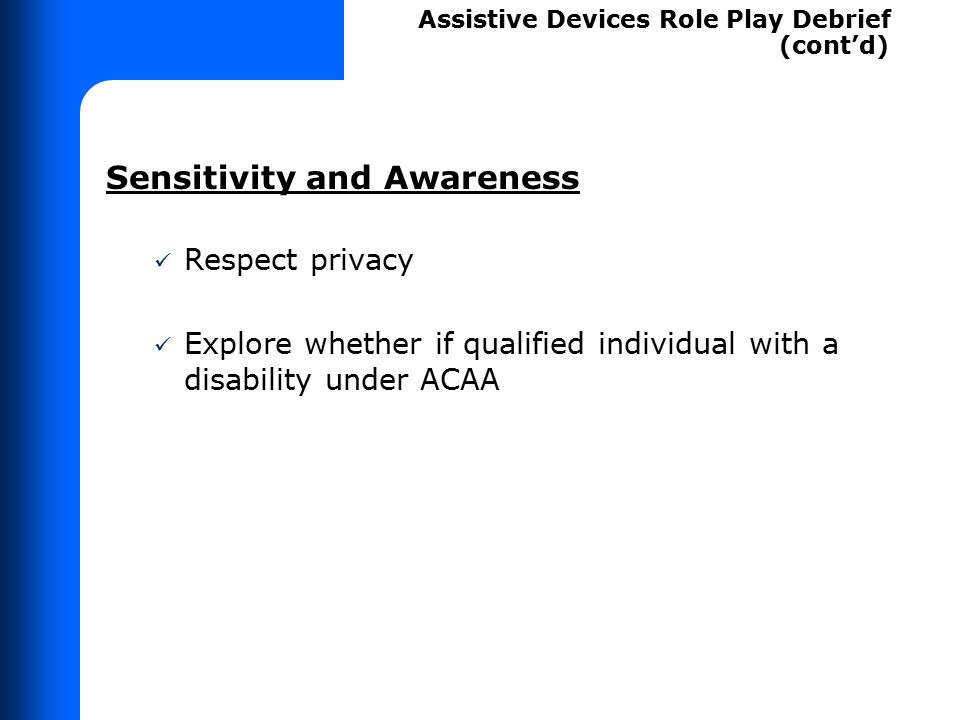 Sensitivity and Awareness Respect privacy Explore whether if qualified individual with a disability under ACAA Assistive Devices Role Play Debrief (co