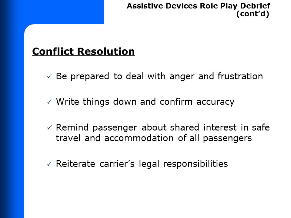 Conflict Resolution Be prepared to deal with anger and frustration Write things down and confirm accuracy Remind passenger about shared interest in sa