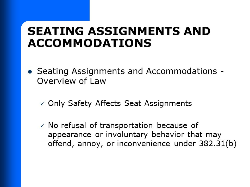 SEATING ASSIGNMENTS AND ACCOMMODATIONS Seating Assignments and Accommodations - Overview of Law Only Safety Affects Seat Assignments No refusal of tra
