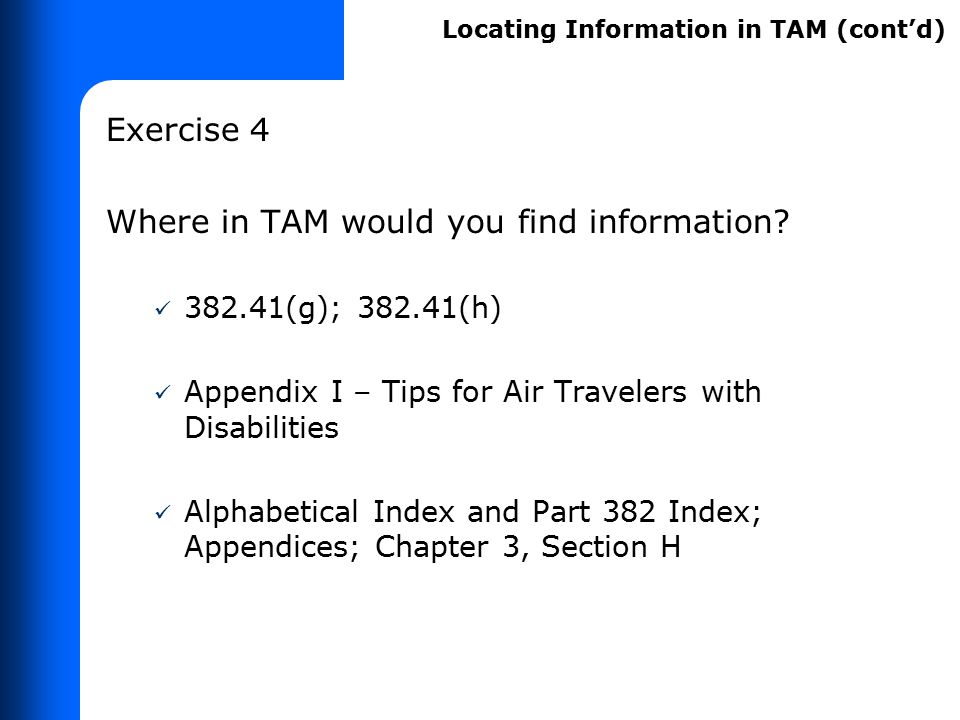 Exercise 4 Where in TAM would you find information? 382.41(g); 382.41(h) Appendix I – Tips for Air Travelers with Disabilities Alphabetical Index and