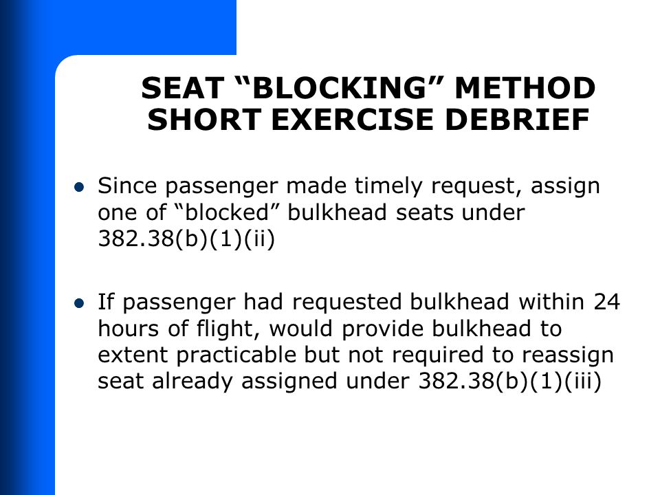 """SEAT """"BLOCKING"""" METHOD SHORT EXERCISE DEBRIEF Since passenger made timely request, assign one of """"blocked"""" bulkhead seats under 382.38(b)(1)(ii) If pa"""