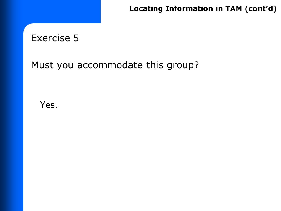 Exercise 5 Must you accommodate this group? Yes. Locating Information in TAM (cont'd)