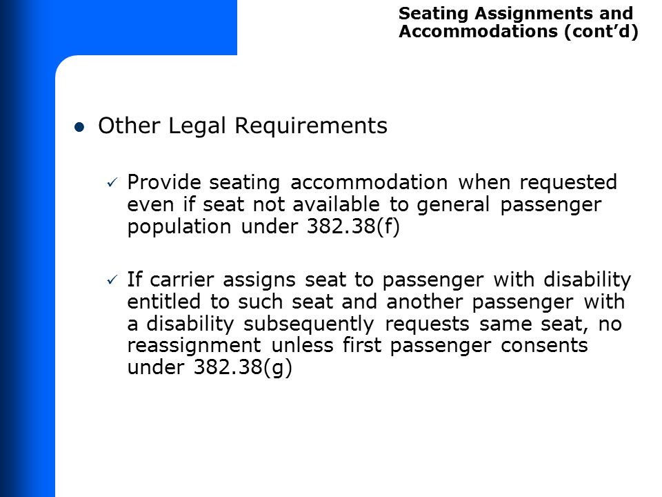 Other Legal Requirements Provide seating accommodation when requested even if seat not available to general passenger population under 382.38(f) If ca