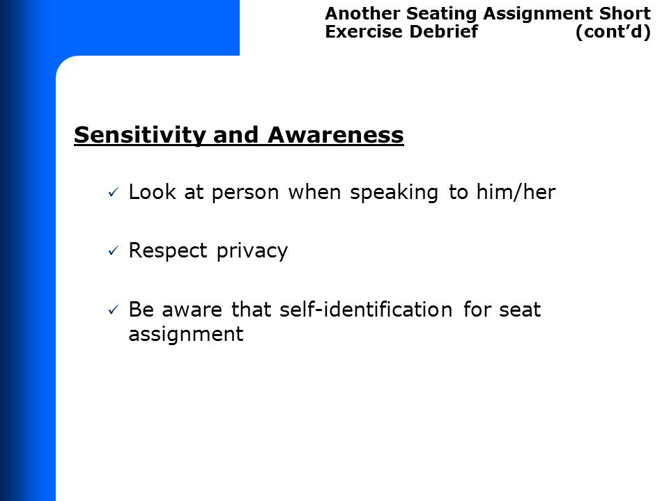 Sensitivity and Awareness Look at person when speaking to him/her Respect privacy Be aware that self-identification for seat assignment Another Seatin