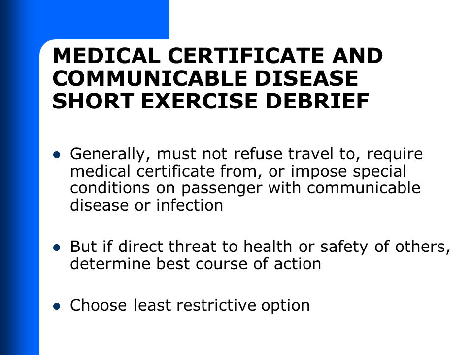 MEDICAL CERTIFICATE AND COMMUNICABLE DISEASE SHORT EXERCISE DEBRIEF Generally, must not refuse travel to, require medical certificate from, or impose