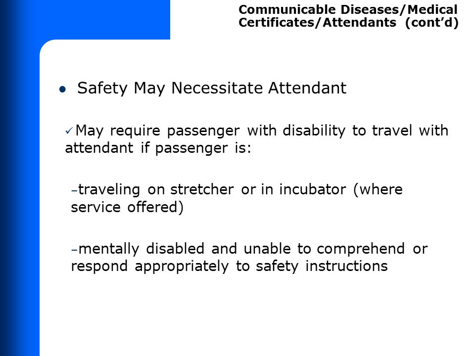 Safety May Necessitate Attendant May require passenger with disability to travel with attendant if passenger is: – traveling on stretcher or in incuba