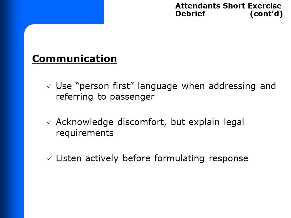"""Communication Use """"person first"""" language when addressing and referring to passenger Acknowledge discomfort, but explain legal requirements Listen act"""