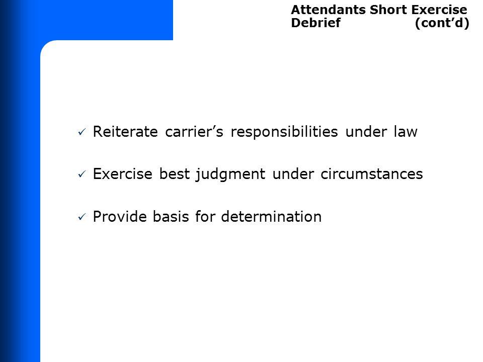 Reiterate carrier's responsibilities under law Exercise best judgment under circumstances Provide basis for determination Attendants Short Exercise De