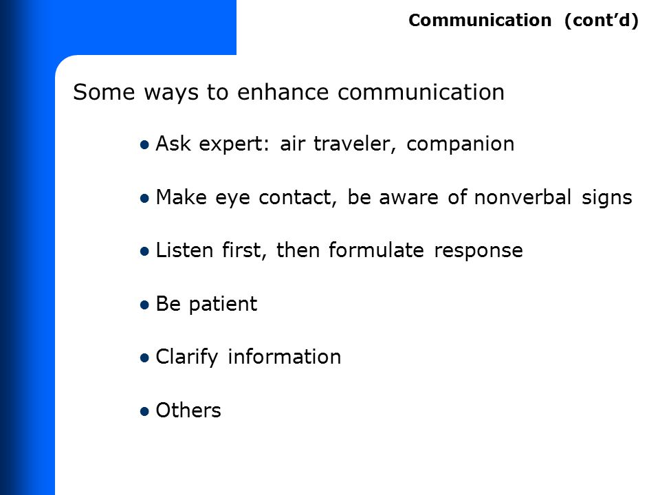 Some ways to enhance communication Ask expert: air traveler, companion Make eye contact, be aware of nonverbal signs Listen first, then formulate resp