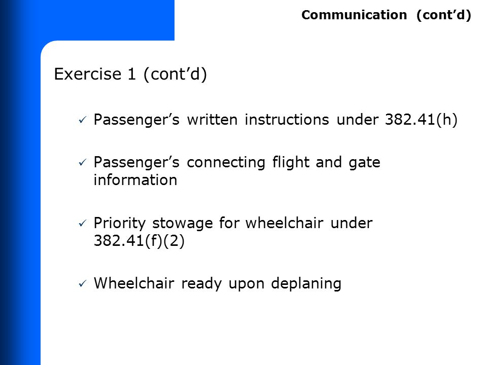 Exercise 1 (cont'd) Passenger's written instructions under 382.41(h) Passenger's connecting flight and gate information Priority stowage for wheelchai