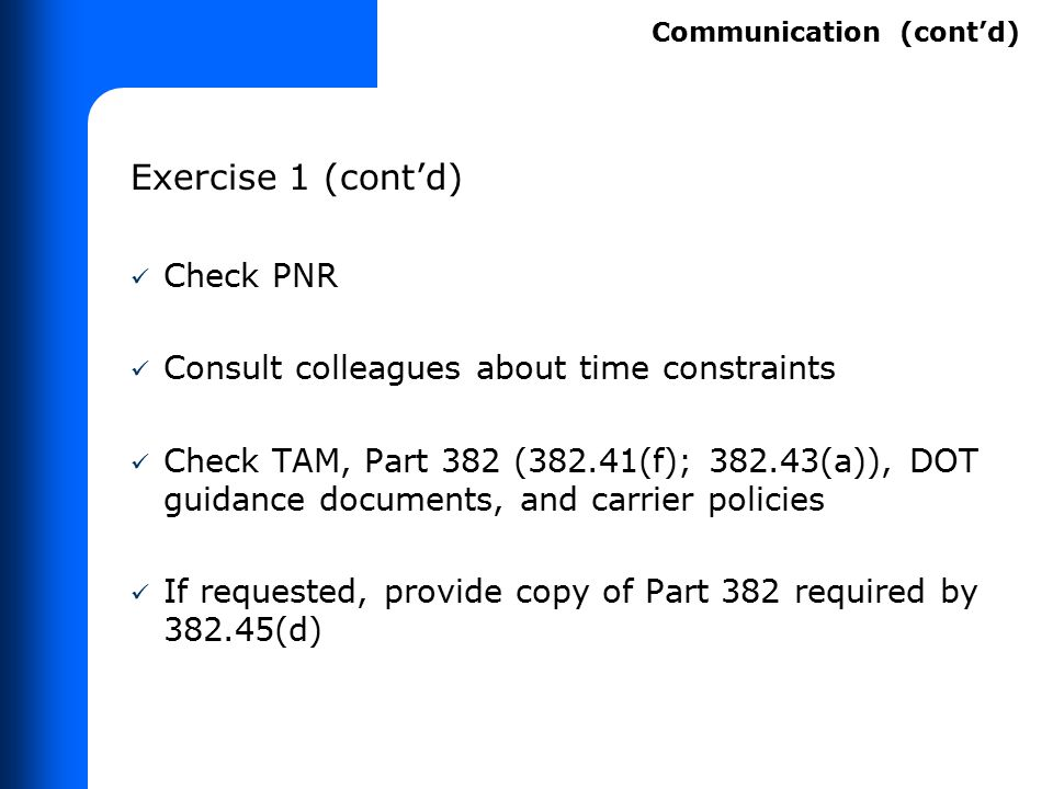 Exercise 1 (cont'd) Check PNR Consult colleagues about time constraints Check TAM, Part 382 (382.41(f); 382.43(a)), DOT guidance documents, and carrie