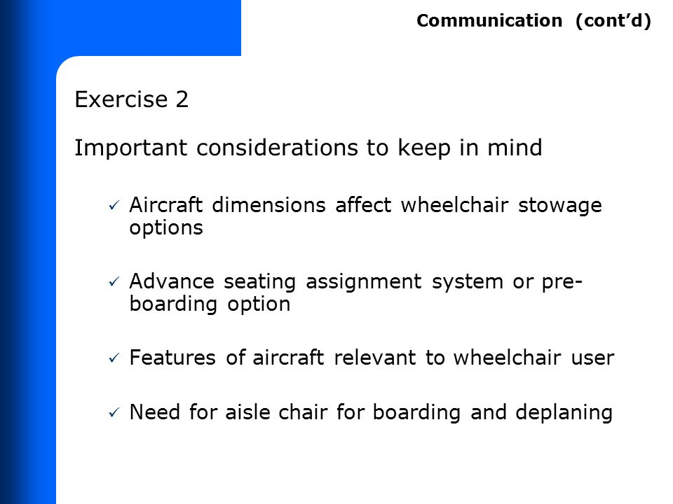 Exercise 2 Important considerations to keep in mind Aircraft dimensions affect wheelchair stowage options Advance seating assignment system or pre- bo