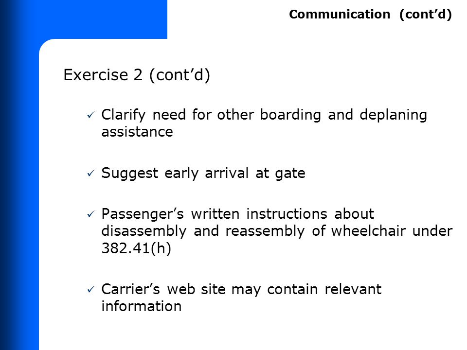 Exercise 2 (cont'd) Clarify need for other boarding and deplaning assistance Suggest early arrival at gate Passenger's written instructions about disa