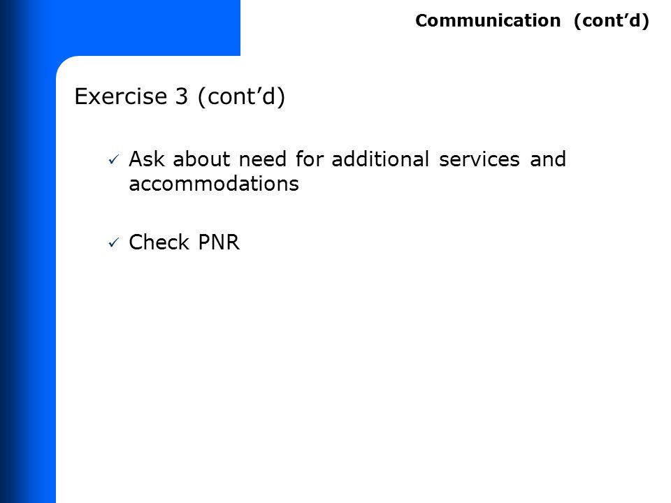 Exercise 3 (cont'd) Ask about need for additional services and accommodations Check PNR Communication (cont'd)