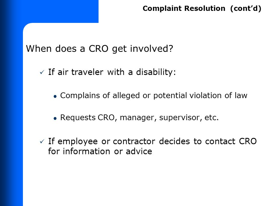 When does a CRO get involved? If air traveler with a disability: Complains of alleged or potential violation of law Requests CRO, manager, supervisor,