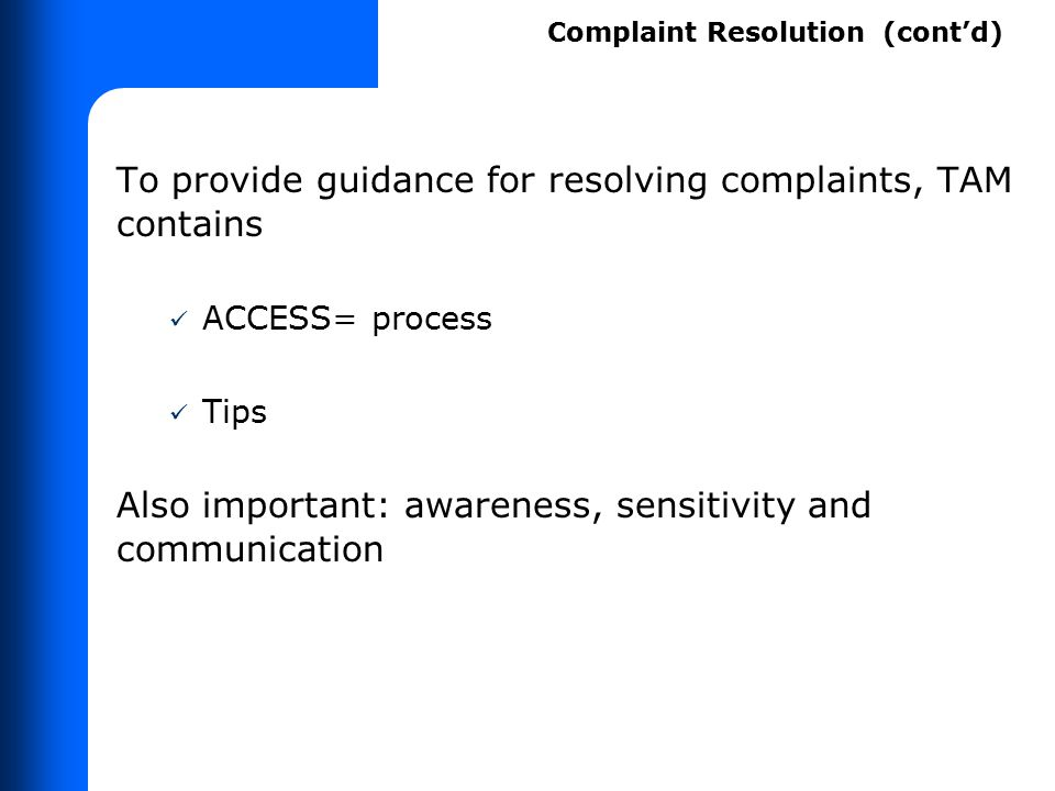 To provide guidance for resolving complaints, TAM contains ACCESS= process Tips Also important: awareness, sensitivity and communication Complaint Res