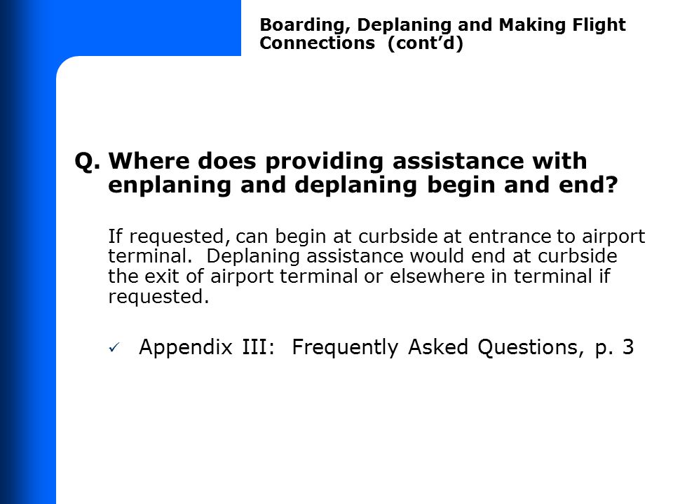 Q.Where does providing assistance with enplaning and deplaning begin and end? If requested, can begin at curbside at entrance to airport terminal. Dep