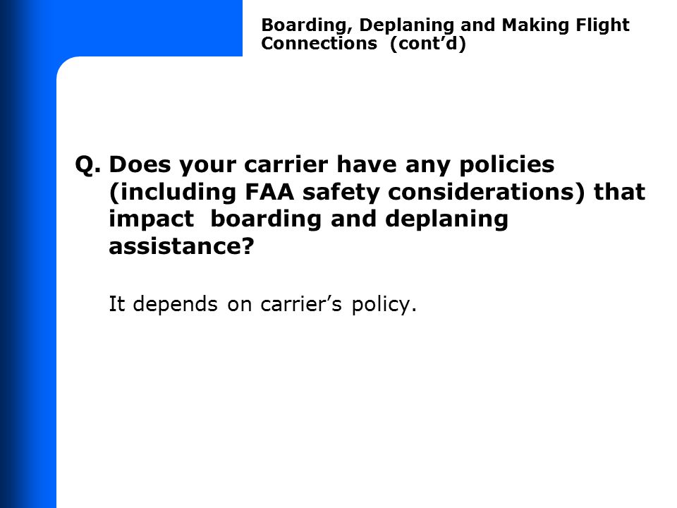 Q.Does your carrier have any policies (including FAA safety considerations) that impact boarding and deplaning assistance? It depends on carrier's pol