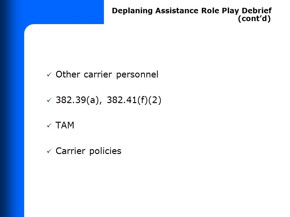 Other carrier personnel 382.39(a), 382.41(f)(2) TAM Carrier policies Deplaning Assistance Role Play Debrief (cont'd)