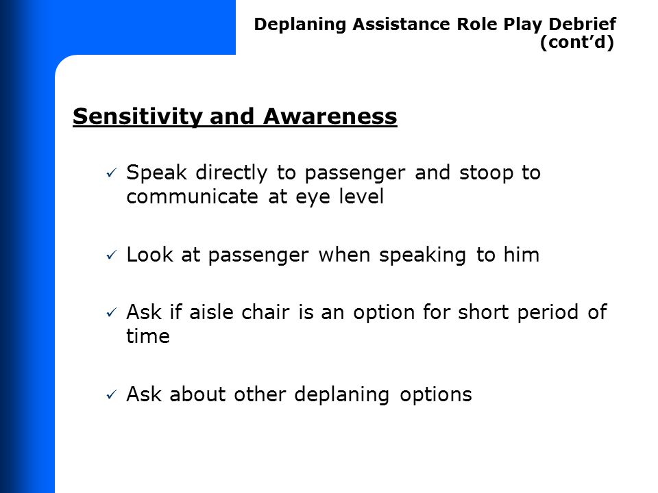 Sensitivity and Awareness Speak directly to passenger and stoop to communicate at eye level Look at passenger when speaking to him Ask if aisle chair