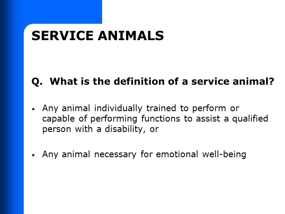 SERVICE ANIMALS Q. What is the definition of a service animal? Any animal individually trained to perform or capable of performing functions to assist