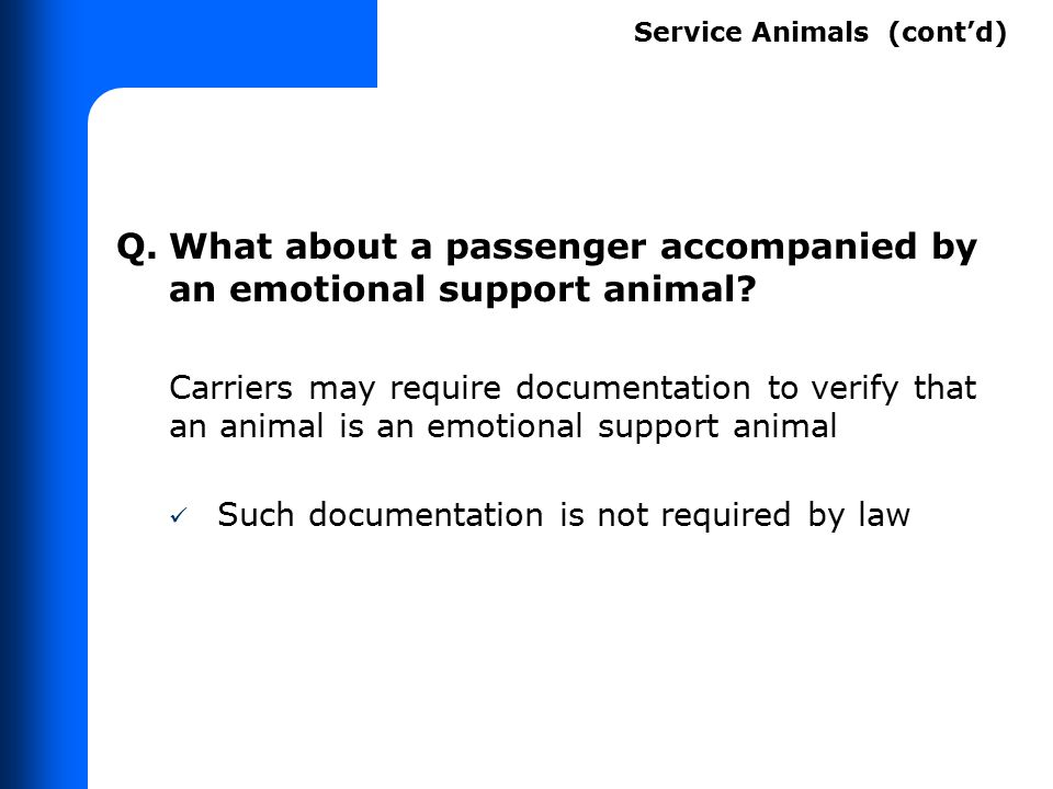 Q.What about a passenger accompanied by an emotional support animal? Carriers may require documentation to verify that an animal is an emotional suppo
